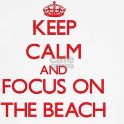 Keep Calm and focus on The Beach Shirt