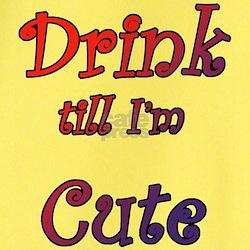 Drink till I'm Cute T
