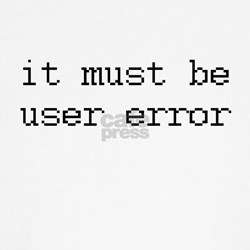 it must be user error Shirt