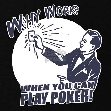 Why work when you can play poker t shirt