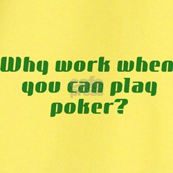 Why work when you can play poker? T