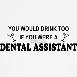 You'd Drink Too Dental Asst T