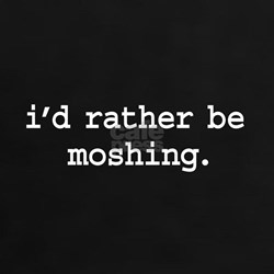 i'd rather be moshing. Tee