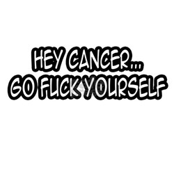 """Hey Cancer...Go Fuck Yourself"" Shirt"
