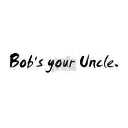 Bob's your Uncle. Tee