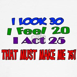 I Look 30, That Must Make Me 75! Shirt