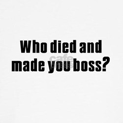 Who died and made you boss? ringer T