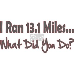 I Ran 13.1 Miles What Did You Shirt
