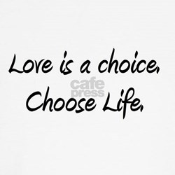 Love is a choice. Choose life. T
