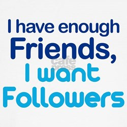 Enough Friends, Want Follower T-Shirt