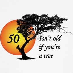 50 isn't old if you're a tree Shirt