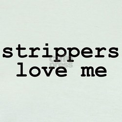 """""""strippers love me"""" T"""