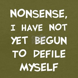 Nonsense, I Have Not Yet Begun To Defile Myself Or