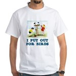 I Put Out For Birds White T-Shirt